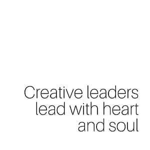 Creative Leaders lead with heart and soul
